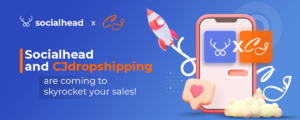 Socialhead x CJDropshipping - Team Up for The Greater E-commerce Experiences