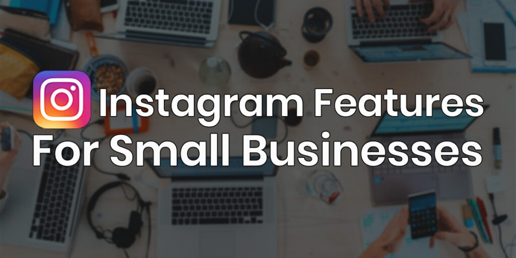 7 Extraordinary Instagram Features for Small Businesses