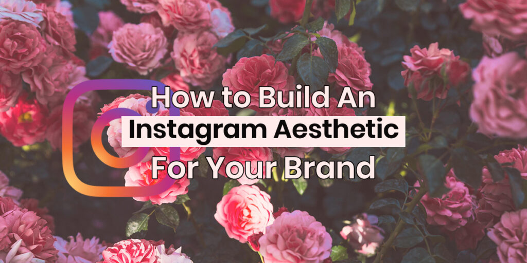 How to Build an Instagram Aesthetic for Your Brand